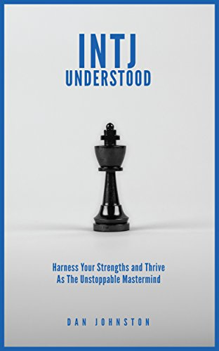 INTJ Understood Harness your Strengths and Thrive as the Unstoppable Mastermind INTJ