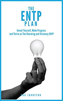 The ENTP Plan Invent yourself, Make Progress and Thrive as the Charming and visionary ENTP